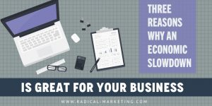 3 Reasons Why An Economic Slowdown is Great For Your Business